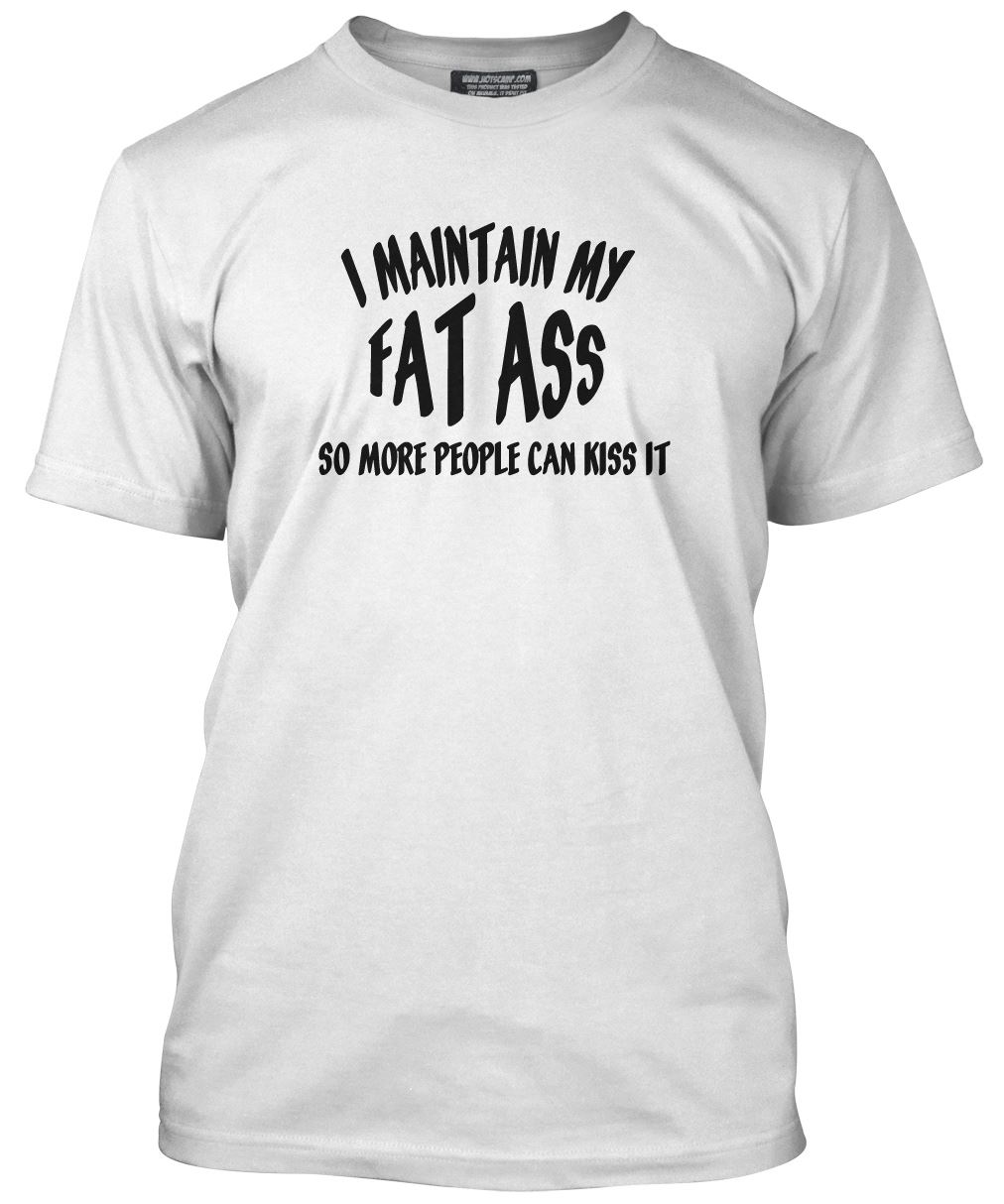 I Maintain My Fat Ass ?. Kiss it! T Shirt Funny All Colours Tee ...