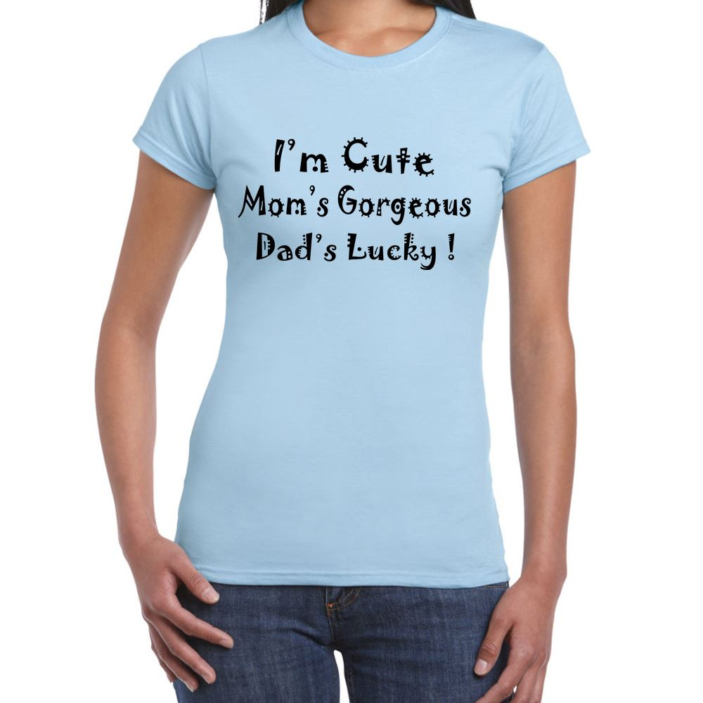 I'm Cute, Mom's Gorgeous, Dad's Lucky-Womens Funny Sayings Slogans ...