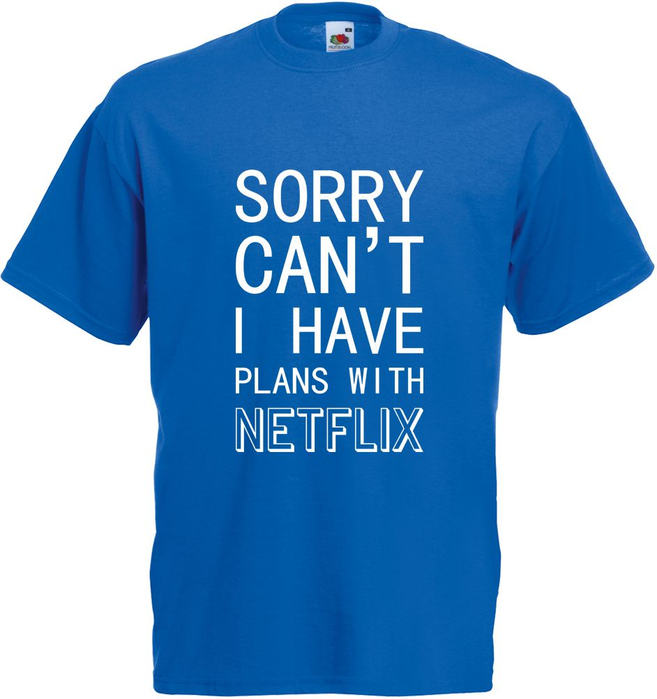 Sorry i can 39 t i have plans with netflix adults printed t for Where can i print t shirts