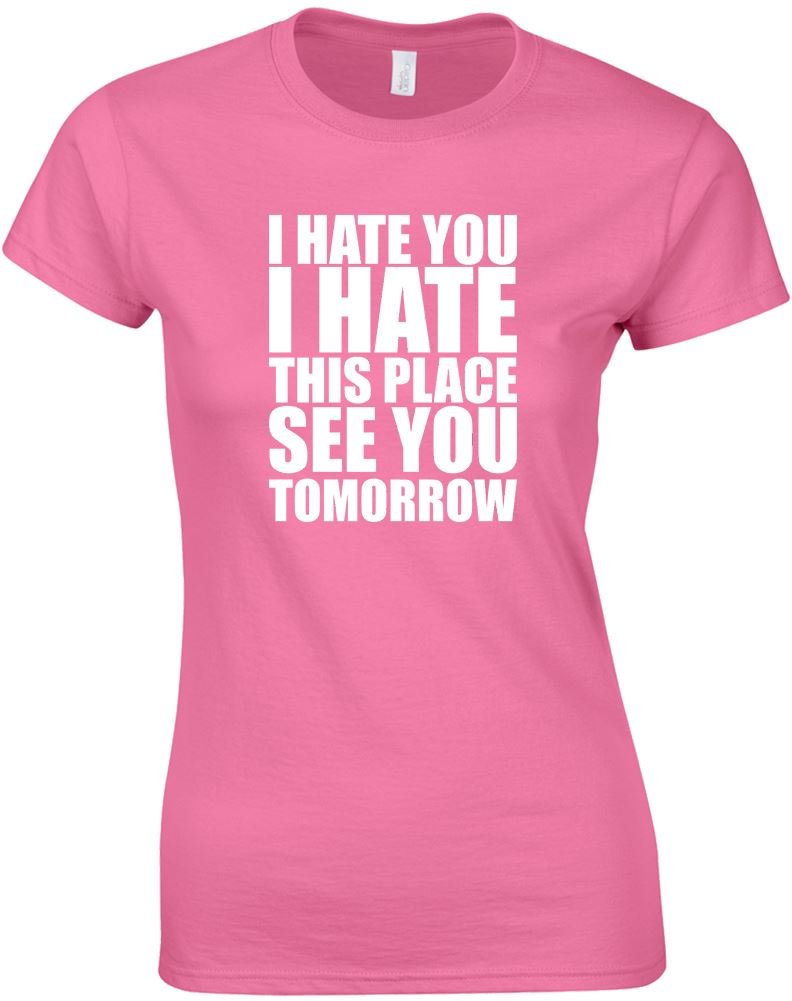 I Hate You I Hate This Place Ladies Printed T Shirt Ebay