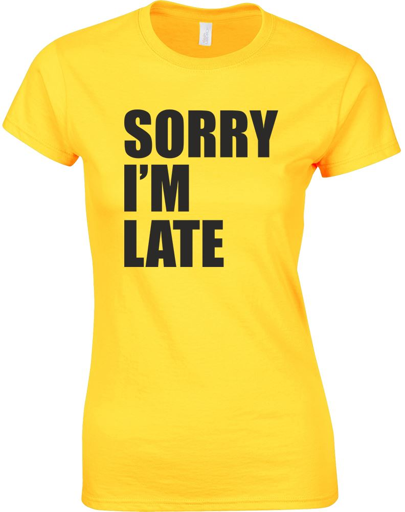 Sorry i39m late ladies printed t shirt ebay for T shirt sprüche m nner