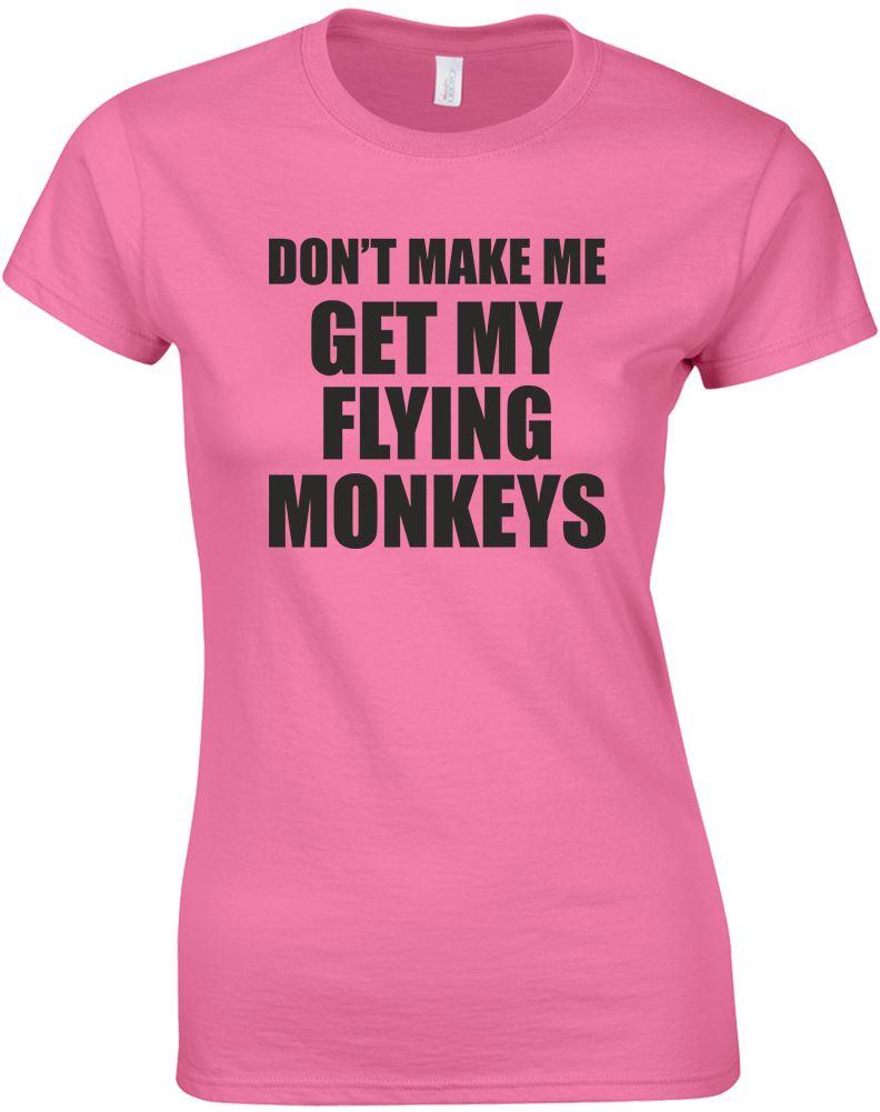 Don 39 t make me get my flying monkeys ladies printed t shirt for Get t shirt printed