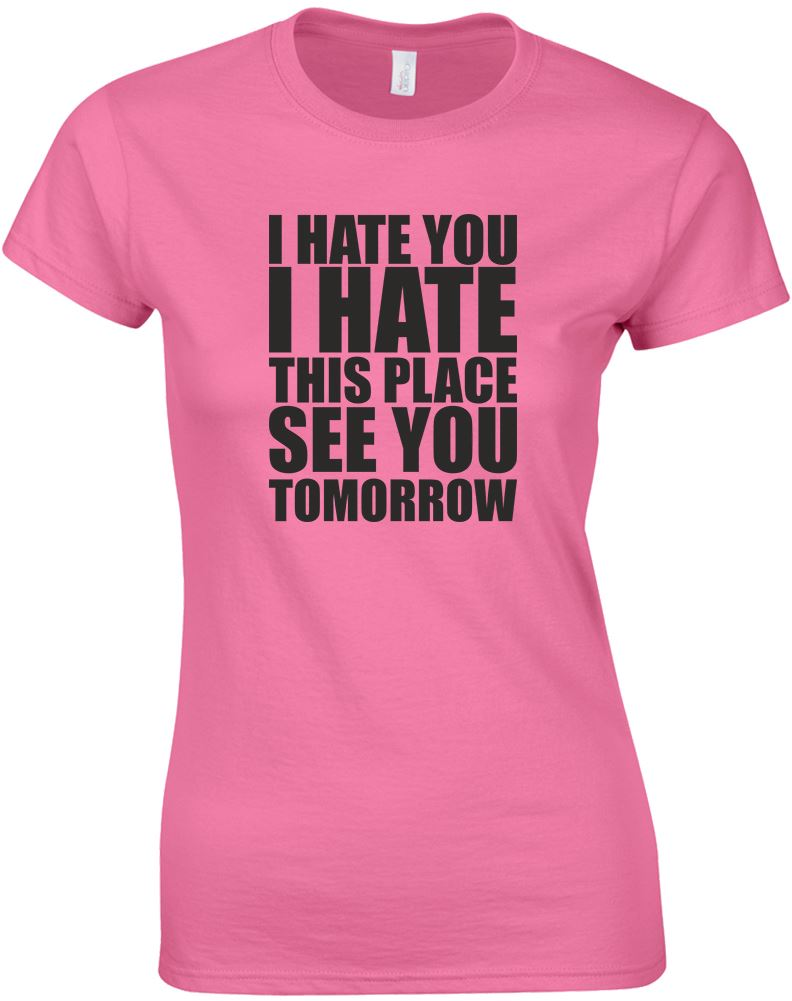 I hate you i hate this place ladies printed t shirt ebay for T shirt printing places