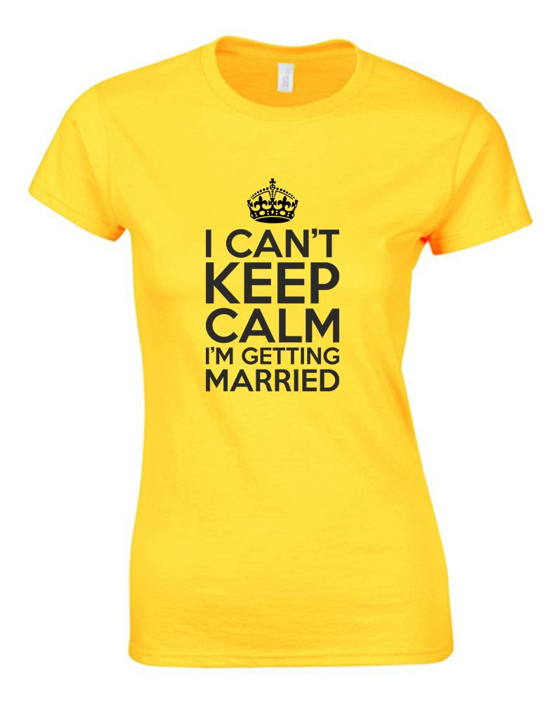 I Can't Keep Calm I'm Getting Married , Ladies Printed T ...